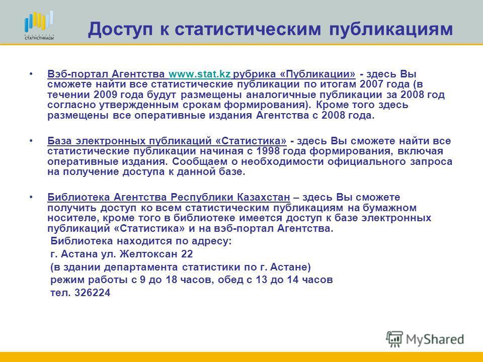 Доступ к статистическим публикациям Вэб-портал Агентства www.stat.kz рубрика «Публикации» - здесь Вы сможете найти все статистические публикации по итогам 2007 года (в течении 2009 года будут размещены аналогичные публикации за 2008 год согласно утве