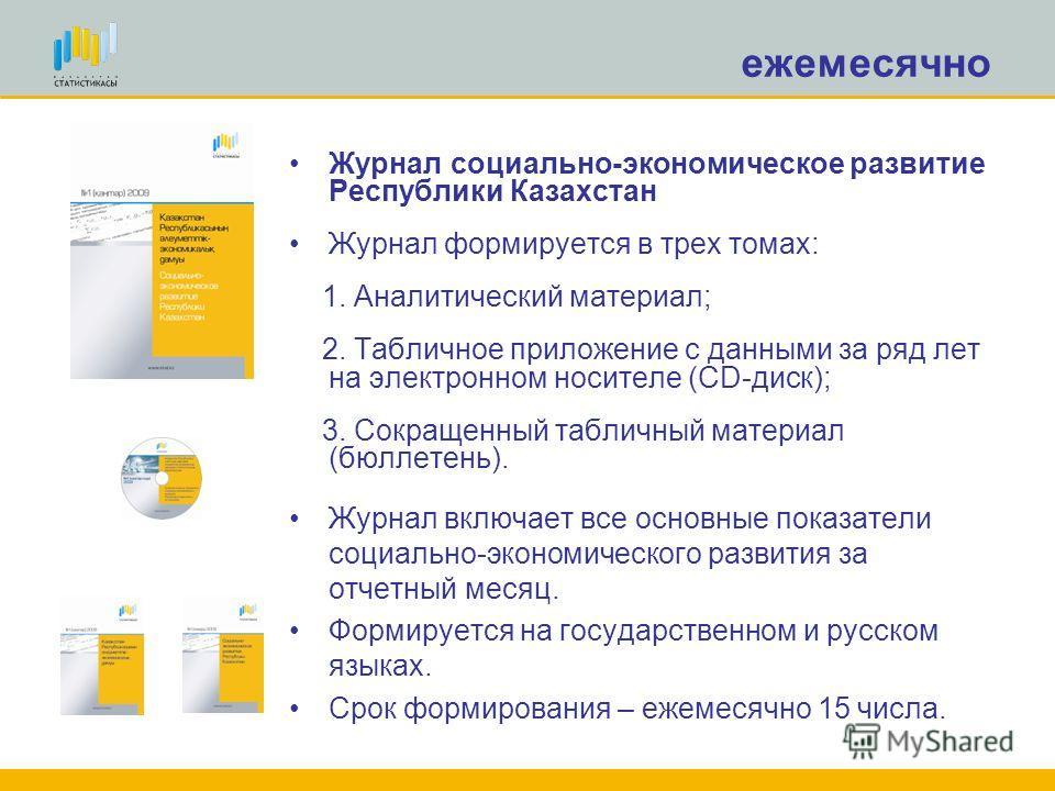 ежемесячно Журнал социально-экономическое развитие Республики Казахстан Журнал формируется в трех томах: 1. Аналитический материал; 2. Табличное приложение с данными за ряд лет на электронном носителе (CD-диск); 3. Сокращенный табличный материал (бюл