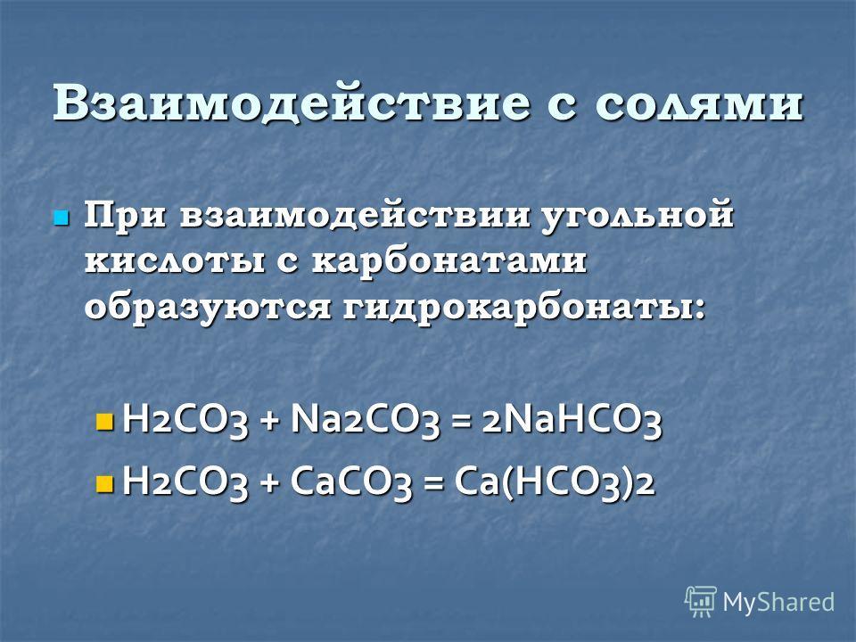 Взаимодействие с солями При взаимодействии угольной кислоты с карбонатами образуются гидрокарбонаты: При взаимодействии угольной кислоты с карбонатами образуются гидрокарбонаты: H2CO3 + Na2CO3 = 2NaHCO3 H2CO3 + Na2CO3 = 2NaHCO3 H2CO3 + CaCO3 = Ca(HCO