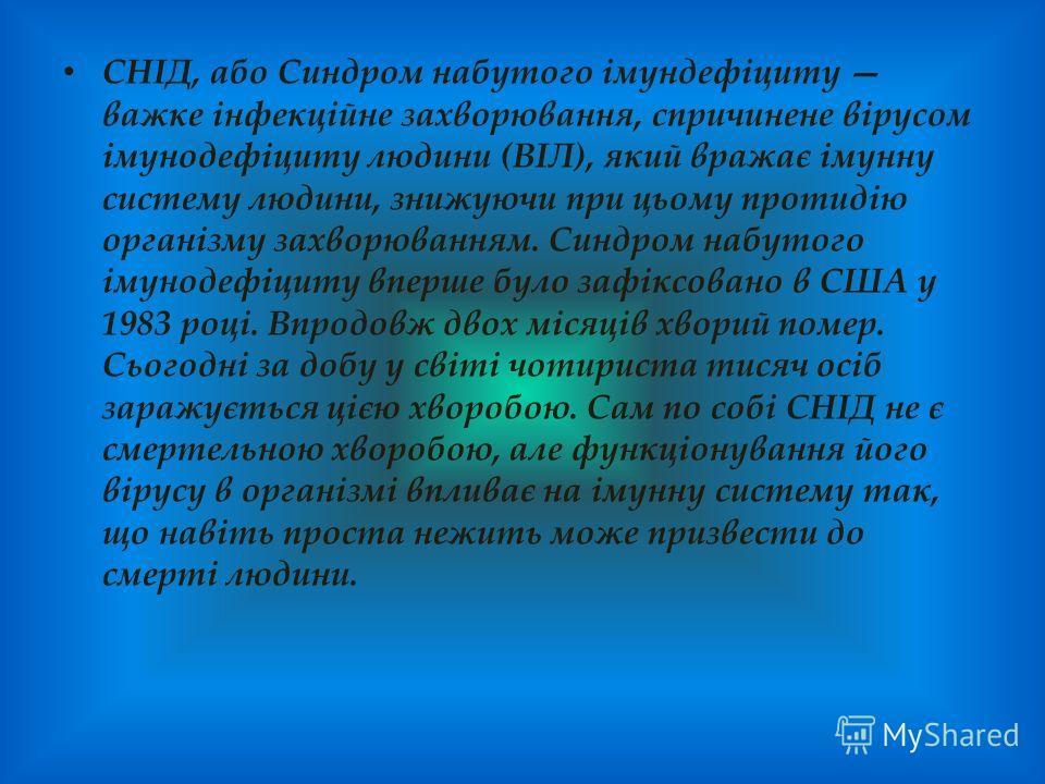 СНІД, або Синдром набутого імундефіциту важке інфекційне захворювання, спричинене вірусом імунодефіциту людини (ВІЛ), який вражає імунну систему людини, знижуючи при цьому протидію організму захворюванням. Синдром набутого імунодефіциту вперше було з