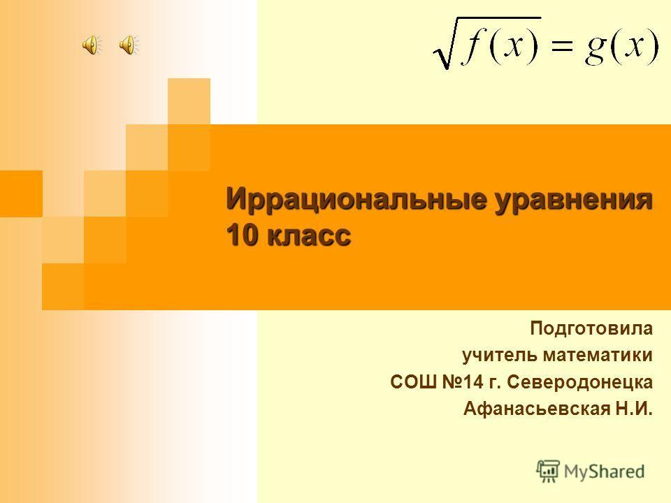 Иррациональные уравнения 10 класс Подготовила учитель математики СОШ 14 г. Северодонецка Афанасьевская Н.И.