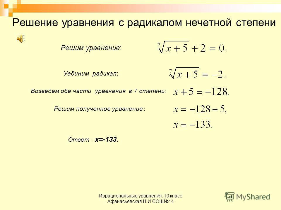 Иррациональные уравнения. 10 класс Афанасьевская Н.И СОШ14 Решение уравнения с радикалом нечетной степени Решим уравнение: Уединим радикал: Возведем обе части уравнения в 7 степень : Решим полученное уравнение : Ответ : х=-133.