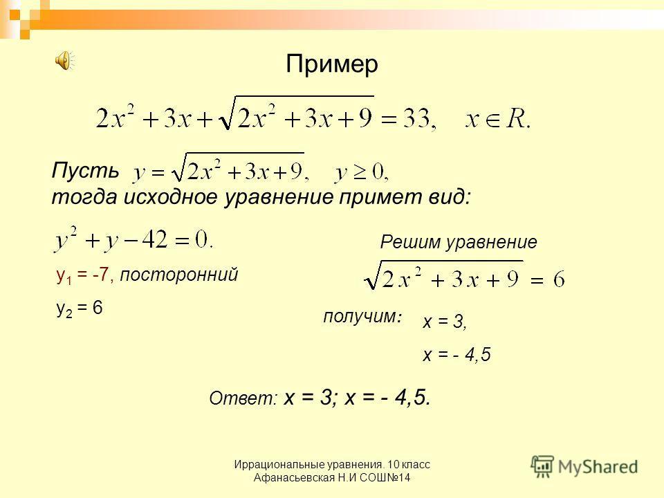 Иррациональные уравнения. 10 класс Афанасьевская Н.И СОШ14 Пример Пусть тогда исходное уравнение примет вид: у 1 = -7, посторонний у 2 = 6 Решим уравнение получим : х = 3, х = - 4,5 Ответ: х = 3; х = - 4,5.