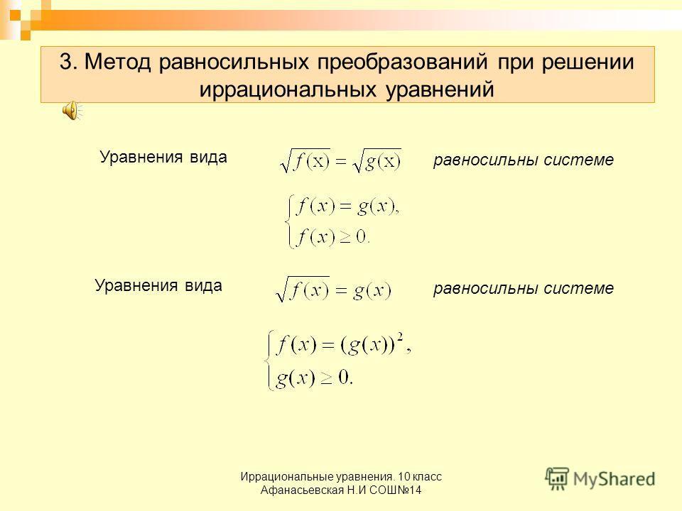 Иррациональные уравнения. 10 класс Афанасьевская Н.И СОШ14 3. Метод равносильных преобразований при решении иррациональных уравнений равносильны системе Уравнения вида равносильны системе