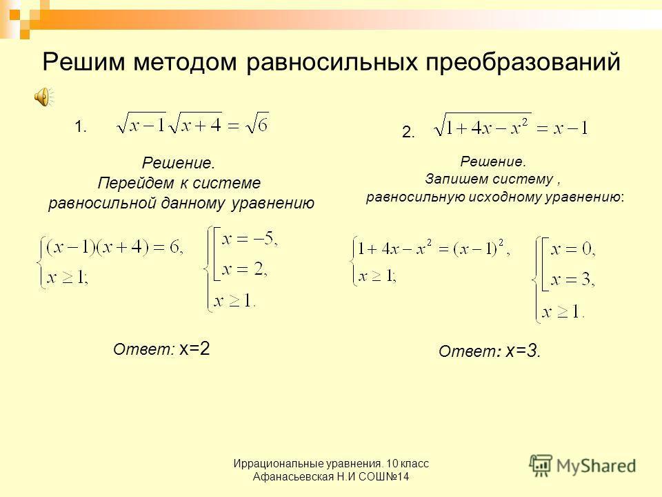 Иррациональные уравнения. 10 класс Афанасьевская Н.И СОШ14 Решим методом равносильных преобразований 1. Решение. Перейдем к системе равносильной данному уравнению Ответ: х=2 2. Решение. Запишем систему, равносильную исходному уравнению: Ответ: х=3.