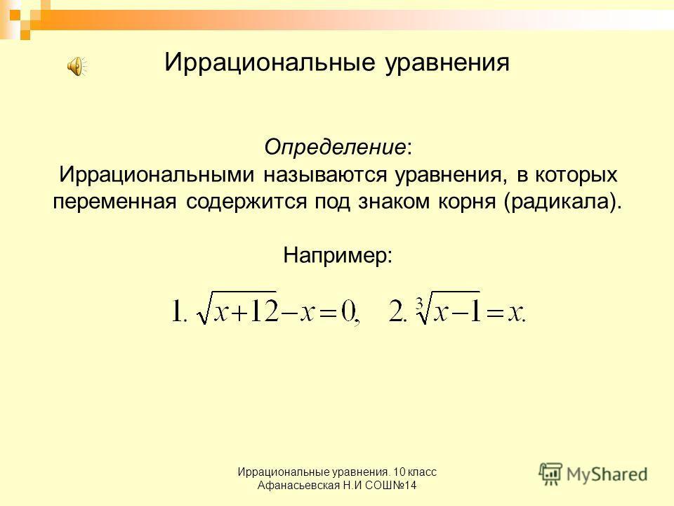 Иррациональные уравнения. 10 класс Афанасьевская Н.И СОШ14 Иррациональные уравнения Определение: Иррациональными называются уравнения, в которых переменная содержится под знаком корня (радикала). Например: