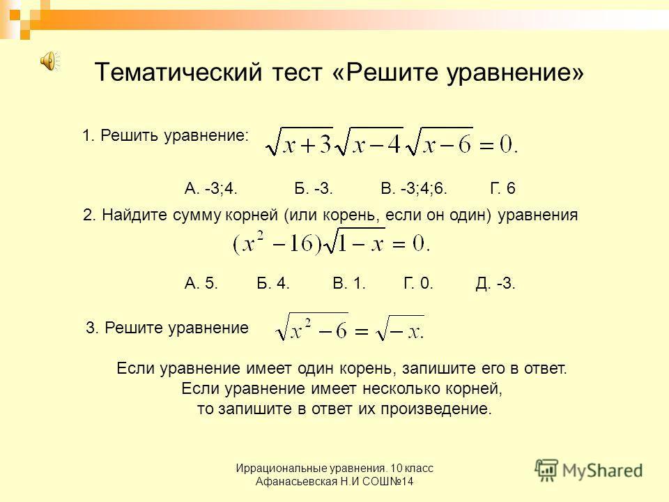Иррациональные уравнения. 10 класс Афанасьевская Н.И СОШ14 Тематический тест «Решите уравнение» 1. Решить уравнение: А. -3;4. Б. -3. В. -3;4;6. Г. 6 2. Найдите сумму корней (или корень, если он один) уравнения А. 5. Б. 4. В. 1. Г. 0. Д. -3. 3. Решите