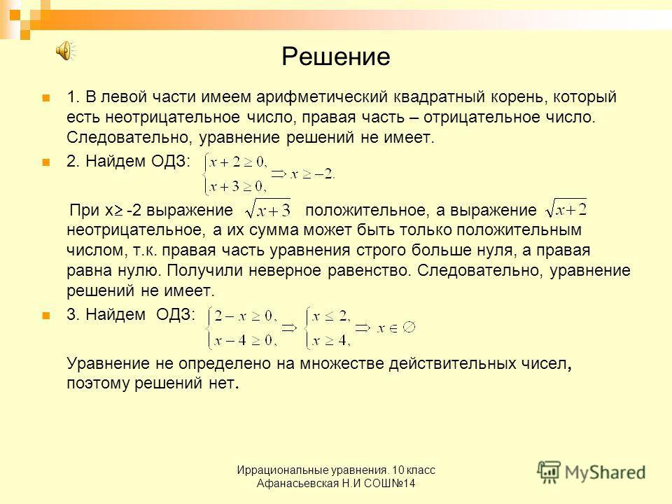 Иррациональные уравнения. 10 класс Афанасьевская Н.И СОШ14 Решение 1. В левой части имеем арифметический квадратный корень, который есть неотрицательное число, правая часть – отрицательное число. Следовательно, уравнение решений не имеет. 2. Найдем О