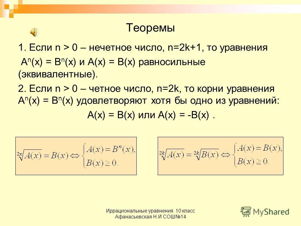 Иррациональные уравнения. 10 класс Афанасьевская Н.И СОШ14 Теоремы 1. Если n > 0 – нечетное число, n=2k+1, то уравнения А n (х) = В n (х) и А(х) = В(х) равносильные (эквивалентные). 2. Если n > 0 – четное число, n=2k, то корни уравнения А n (х) = В n