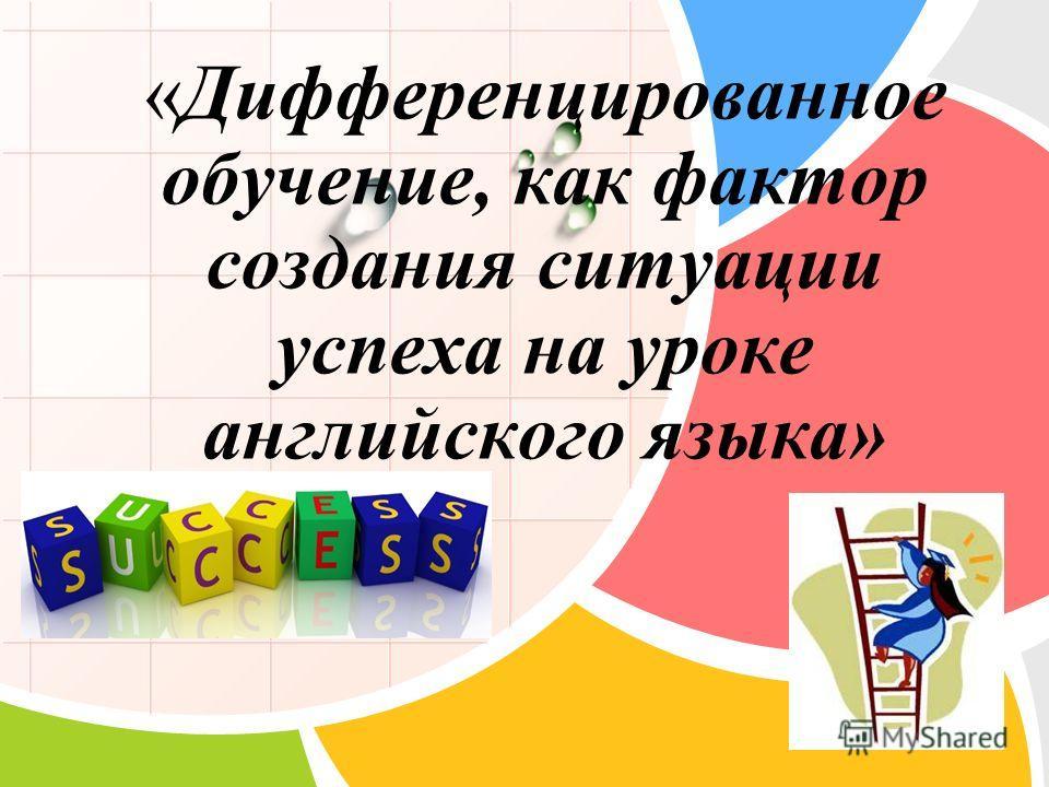 L/O/G/O «Дифференцированное обучение, как фактор создания ситуации успеха на уроке английского языка»