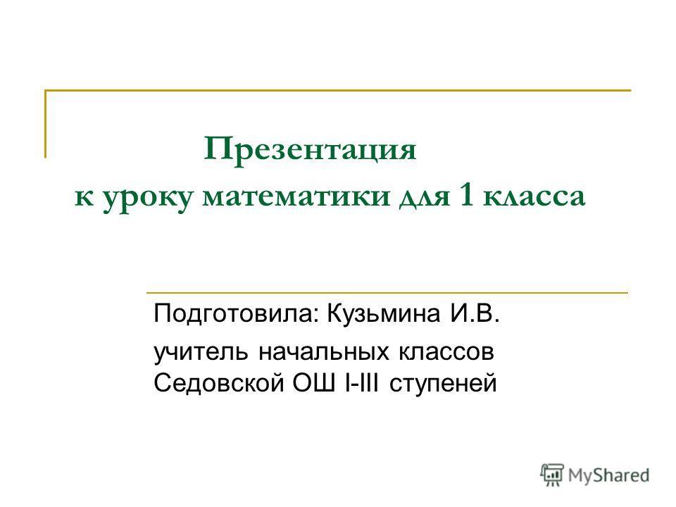 Презентация к уроку математики для 1 класса Подготовила: Кузьмина И.В. учитель начальных классов Седовской ОШ І-ІІІ ступеней