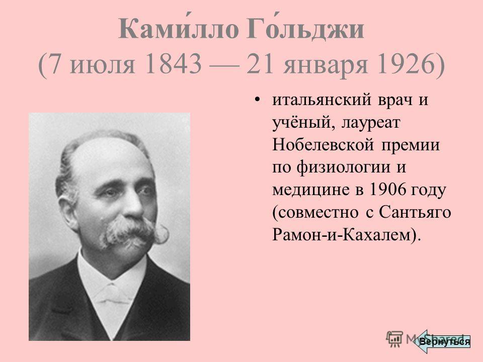 Ками́лло Го́льджи (7 июля 1843 21 января 1926) итальянский врач и учёный, лауреат Нобелевской премии по физиологии и медицине в 1906 году (совместно с Сантьяго Рамон-и-Кахалем). Вернуться