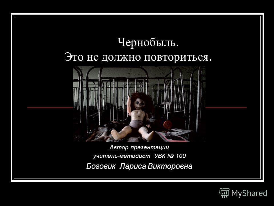 Чернобыль. Это не должно повториться. Автор презентации учитель-методист УВК 100 Боговик Лариса Викторовна