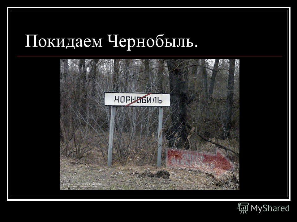 Покидаем Чернобыль.