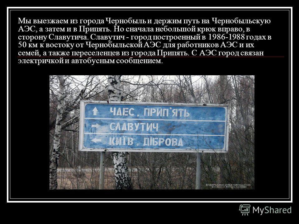 Мы выезжаем из города Чернобыль и держим путь на Чернобыльскую АЭС, а затем и в Припять. Но сначала небольшой крюк вправо, в сторону Славутича. Славутич - город построенный в 1986-1988 годах в 50 км к востоку от Чернобыльской АЭС для работников АЭС и