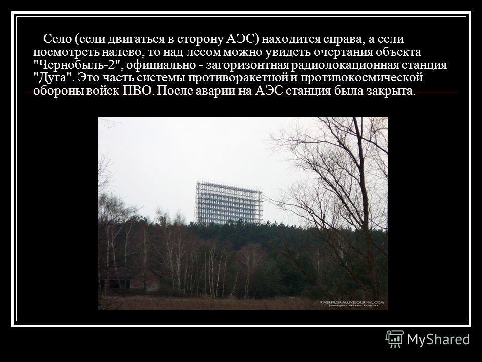 Село (если двигаться в сторону АЭС) находится справа, а если посмотреть налево, то над лесом можно увидеть очертания объекта