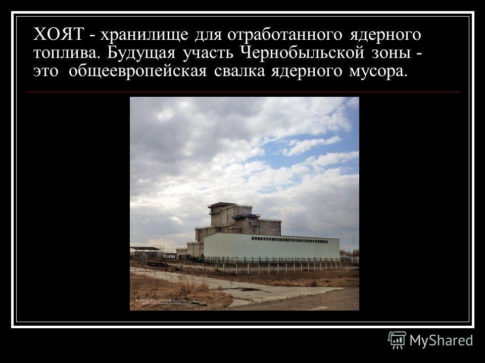 ХОЯТ - хранилище для отработанного ядерного топлива. Будущая участь Чернобыльской зоны - это общеевропейская свалка ядерного мусора.