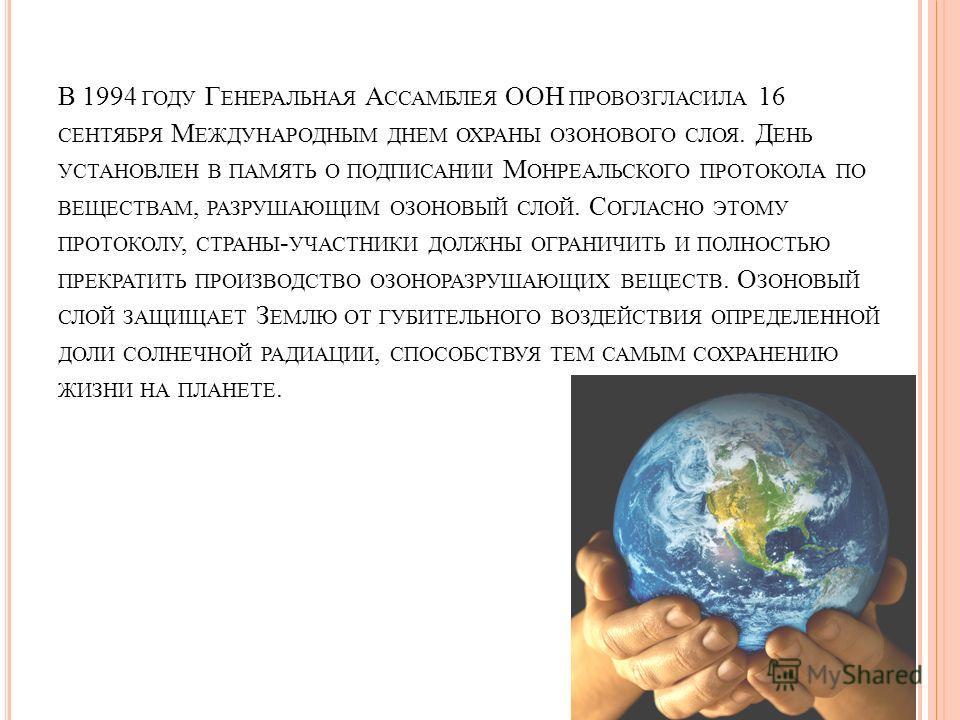 В 1994 ГОДУ Г ЕНЕРАЛЬНАЯ А ССАМБЛЕЯ ООН ПРОВОЗГЛАСИЛА 16 СЕНТЯБРЯ М ЕЖДУНАРОДНЫМ ДНЕМ ОХРАНЫ ОЗОНОВОГО СЛОЯ. Д ЕНЬ УСТАНОВЛЕН В ПАМЯТЬ О ПОДПИСАНИИ М ОНРЕАЛЬСКОГО ПРОТОКОЛА ПО ВЕЩЕСТВАМ, РАЗРУШАЮЩИМ ОЗОНОВЫЙ СЛОЙ. С ОГЛАСНО ЭТОМУ ПРОТОКОЛУ, СТРАНЫ -