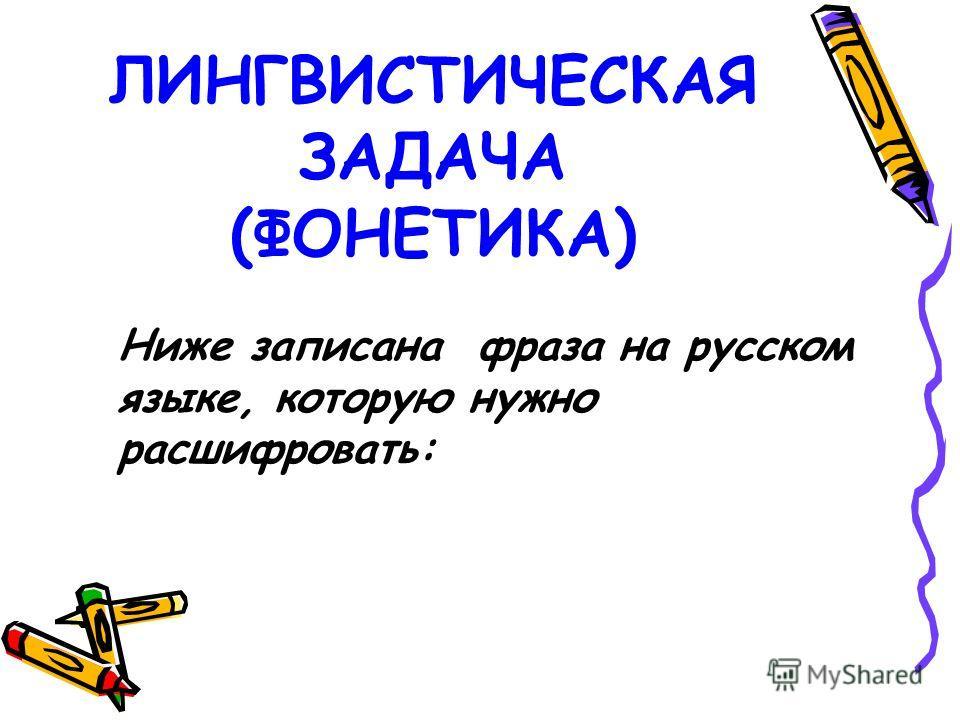 ЛИНГВИСТИЧЕСКАЯ ЗАДАЧА (ФОНЕТИКА) Ниже записана фраза на русском языке, которую нужно расшифровать: