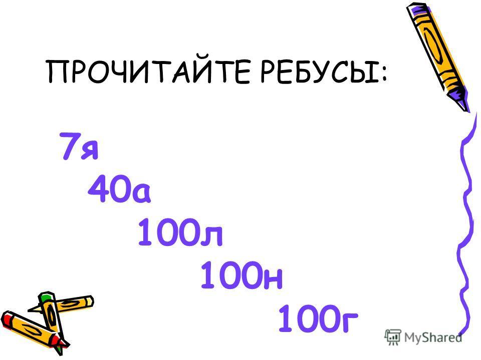 ПРОЧИТАЙТЕ РЕБУСЫ: 7я 40а 100л 100н 100г