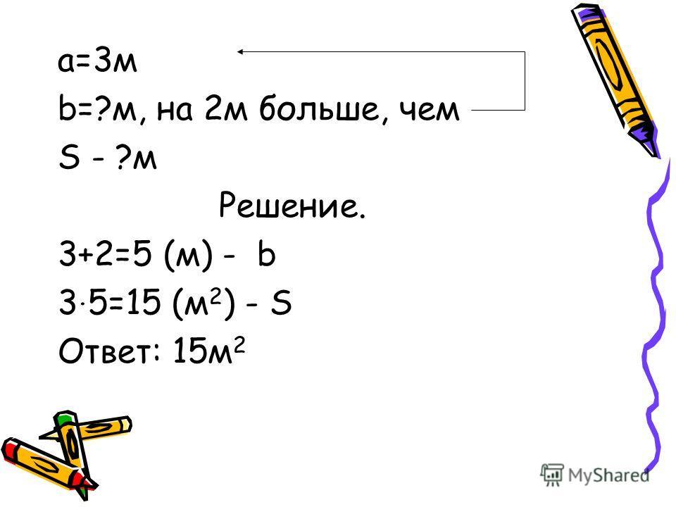 а=3м b=?м, на 2м больше, чем S - ?м Решение. 3+2=5 (м) - b 3. 5=15 (м 2 ) - S Ответ: 15м 2