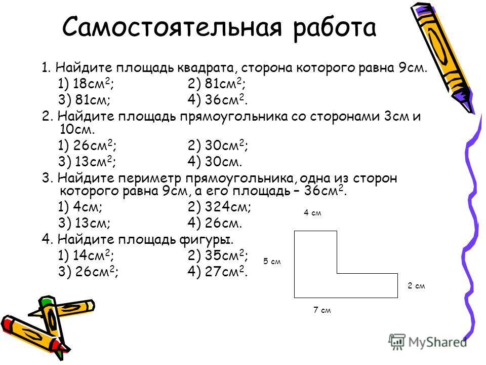 Самостоятельная работа 1. Найдите площадь квадрата, сторона которого равна 9см. 1) 18см 2 ;2) 81см 2 ; 3) 81см;4) 36см 2. 2. Найдите площадь прямоугольника со сторонами 3см и 10см. 1) 26см 2 ;2) 30см 2 ; 3) 13см 2 ;4) 30см. 3. Найдите периметр прямоу