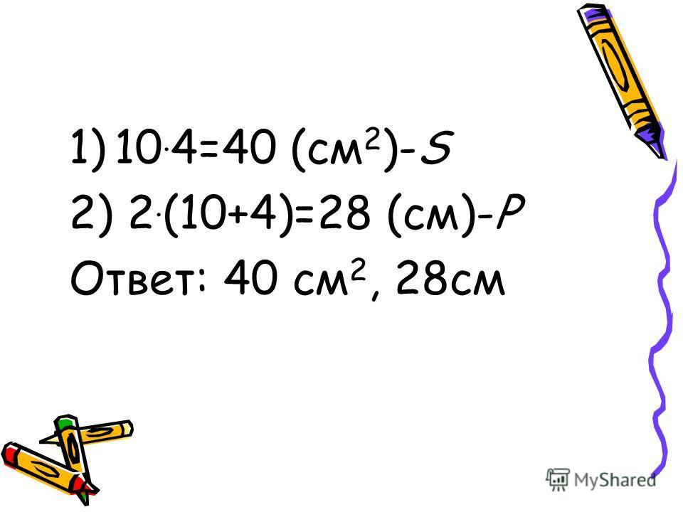 1)10. 4=40 (см 2 )-S 2) 2. (10+4)=28 (см)-Р Ответ: 40 см 2, 28см