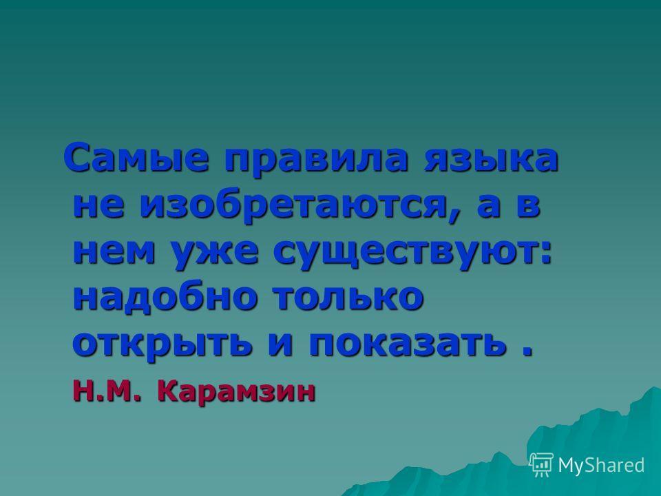 Самые правила языка не изобретаются, а в нем уже существуют: надобно только открыть и показать. Н.М. Карамзин Самые правила языка не изобретаются, а в нем уже существуют: надобно только открыть и показать. Н.М. Карамзин