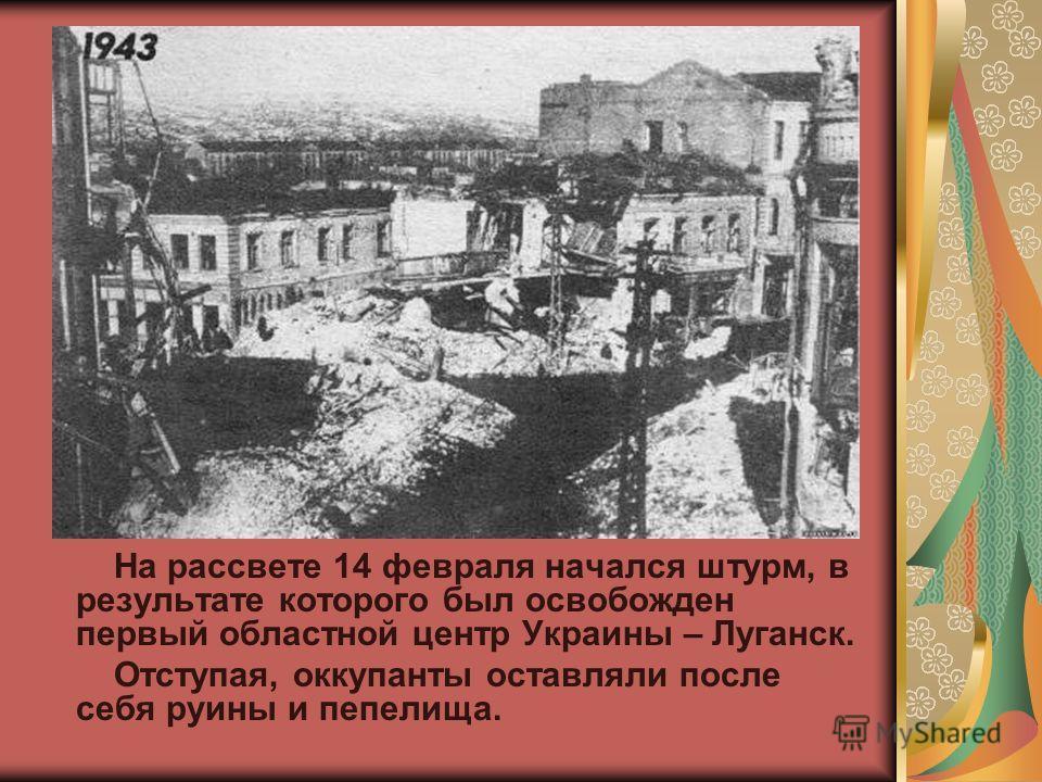 На рассвете 14 февраля начался штурм, в результате которого был освобожден первый областной центр Украины – Луганск. Отступая, оккупанты оставляли после себя руины и пепелища.