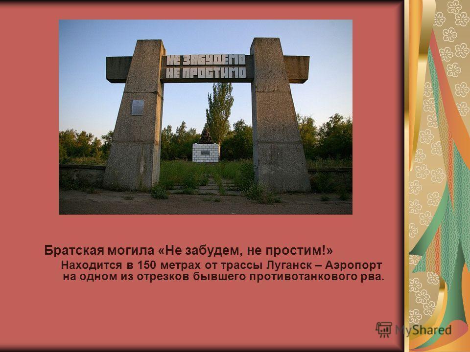 Братская могила «Не забудем, не простим!» Находится в 150 метрах от трассы Луганск – Аэропорт на одном из отрезков бывшего противотанкового рва.