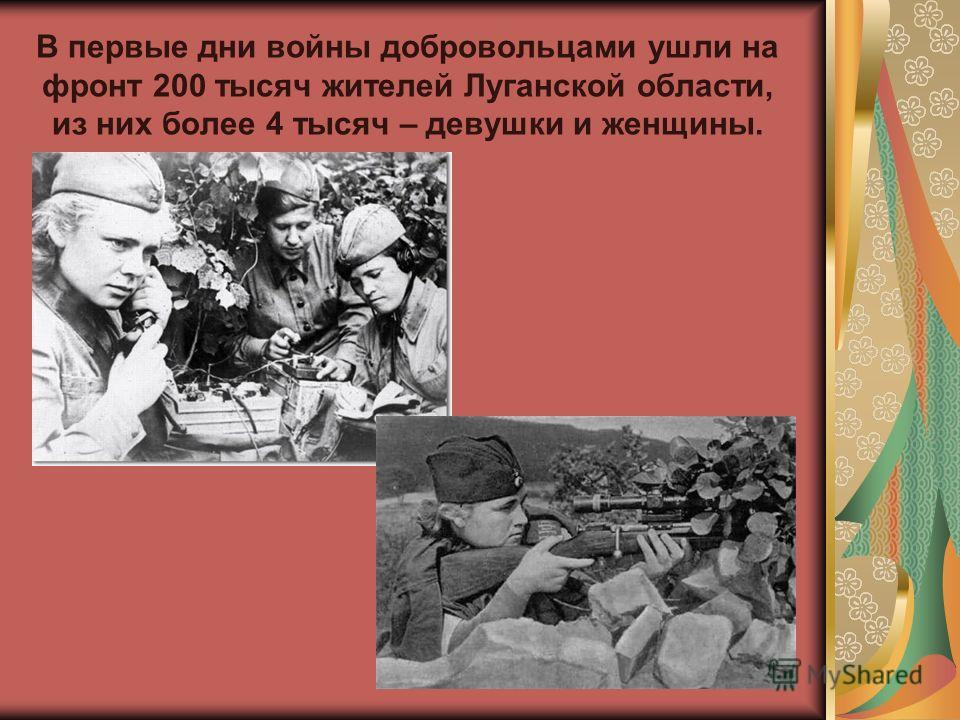 В первые дни войны добровольцами ушли на фронт 200 тысяч жителей Луганской области, из них более 4 тысяч – девушки и женщины.