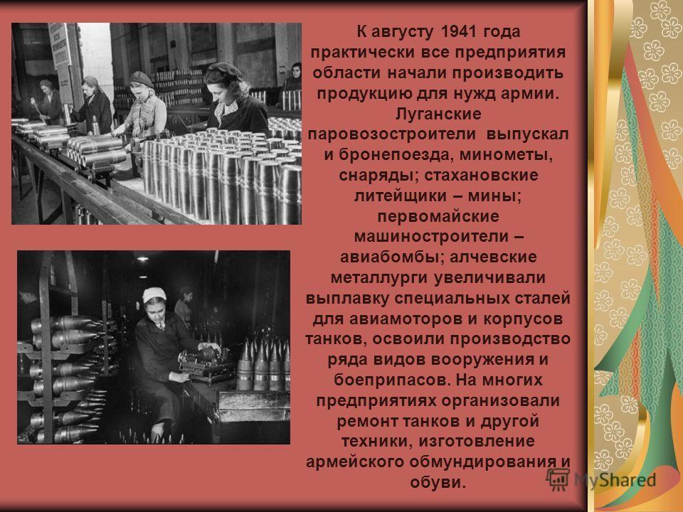 К августу 1941 года практически все предприятия области начали производить продукцию для нужд армии. Луганские паровозостроители выпускал и бронепоезда, минометы, снаряды; стахановские литейщики – мины; первомайские машиностроители – авиабомбы; алчев