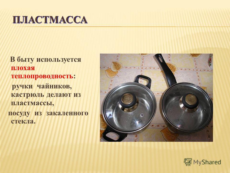 ПЛАСТМАССА В быту используется плохая теплопроводность: ручки чайников, кастрюль делают из пластмассы, посуду из закаленного стекла.