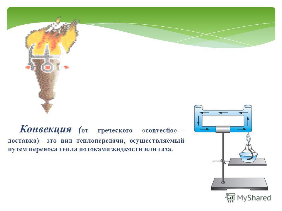 Конвекция ( от греческого «convectio» - доставка) – это вид теплопередачи, осуществляемый путем переноса тепла потоками жидкости или газа.