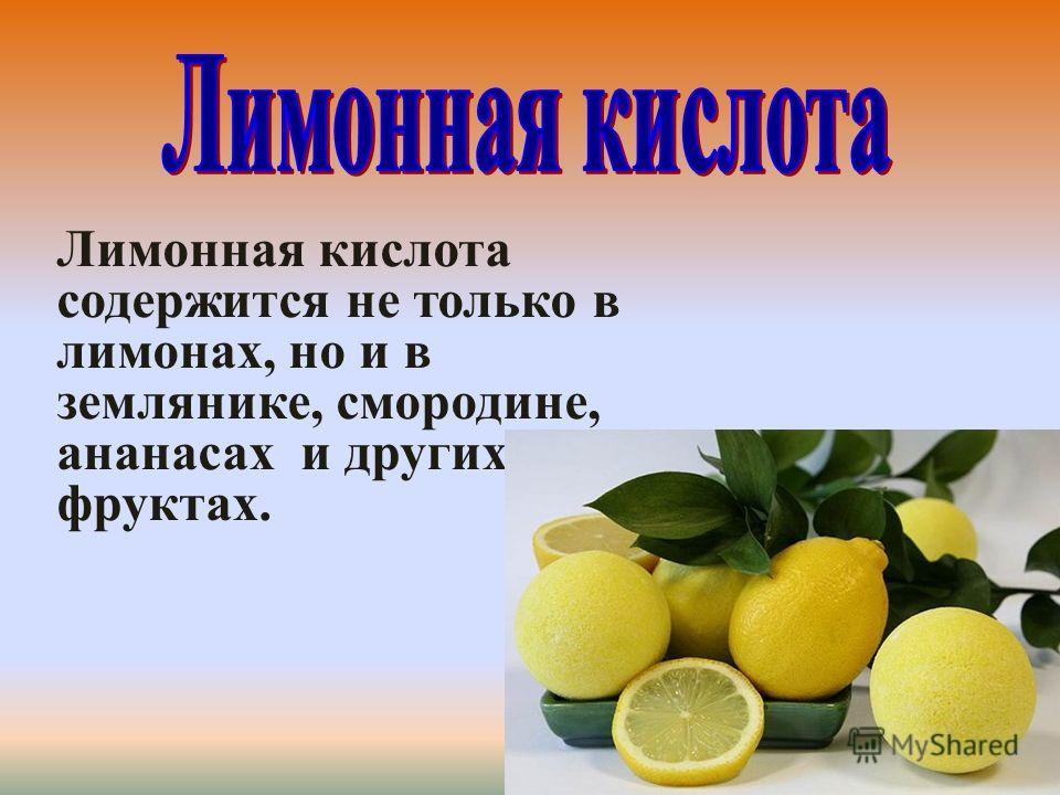 Лимонная кислота содержится не только в лимонах, но и в землянике, смородине, ананасах и других фруктах.