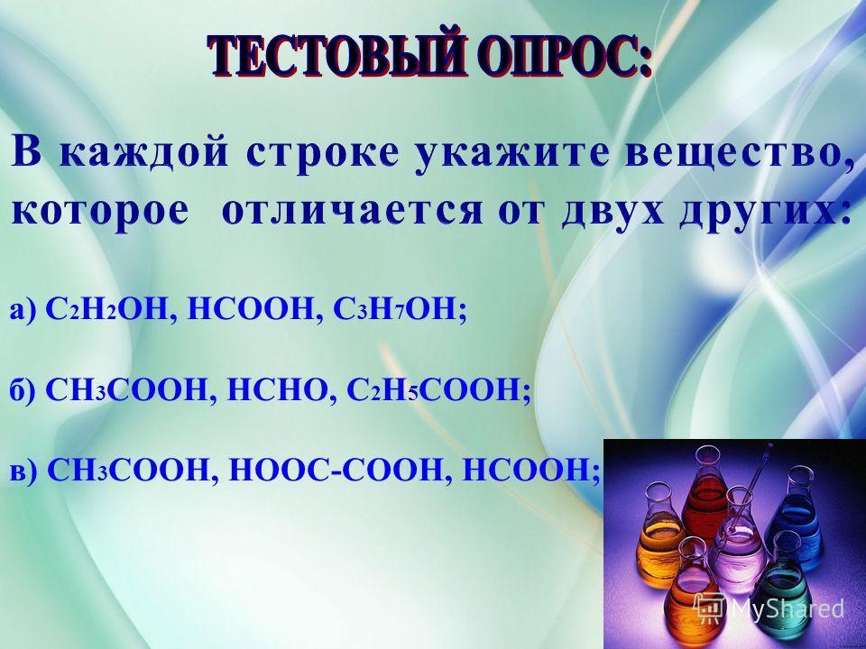 В каждой строке укажите вещество, которое отличается от двух других: а) C 2 H 2 OH, HCOOH, C 3 H 7 OH; б) CH 3 COOH, HCHO, C 2 H 5 COOH; в) CH 3 COOH, HOOC-COOH, HCOOH;