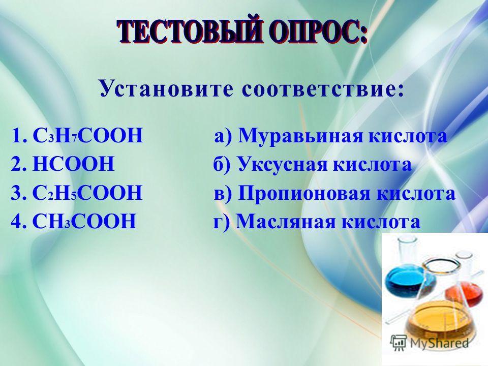Установите соответствие: 1. С 3 H 7 COOH а) Муравьиная кислота 2. HCOOH б) Уксусная кислота 3. C 2 H 5 COOH в) Пропионовая кислота 4. CH 3 COOH г) Масляная кислота