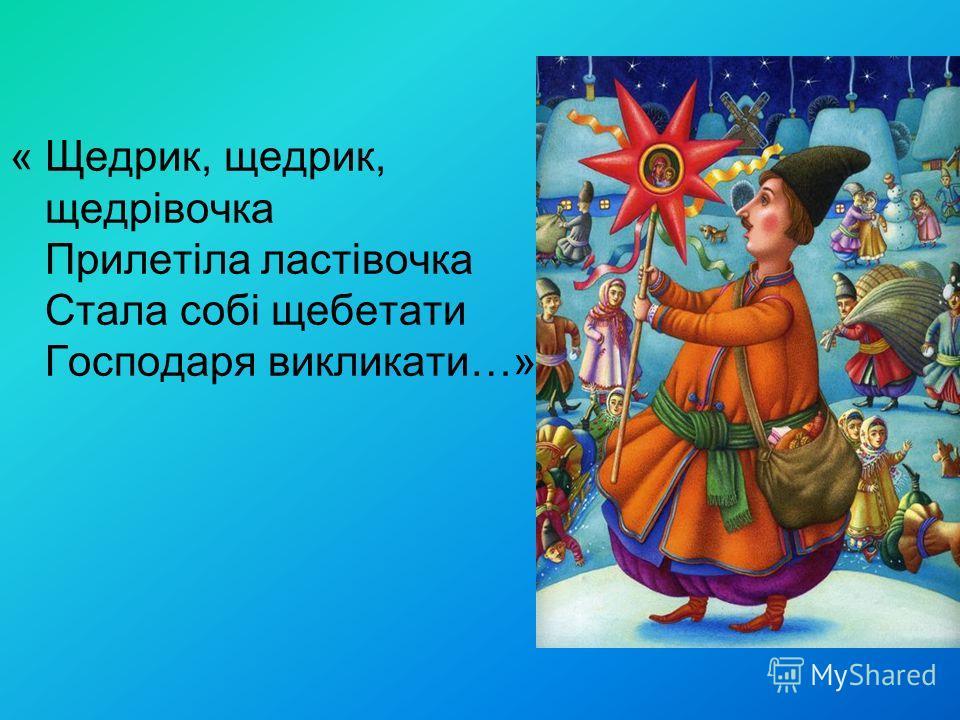 « Щедрик, щедрик, щедрівочка Прилетіла ластівочка Стала собі щебетати Господаря викликати…»