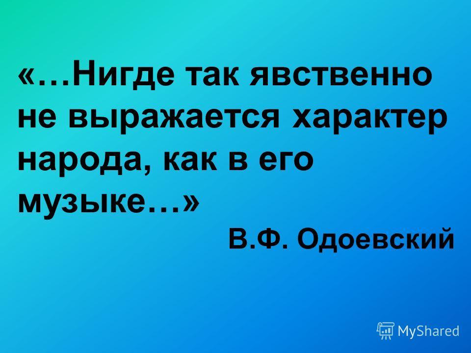 «…Нигде так явственно не выражается характер народа, как в его музыке…» В.Ф. Одоевский