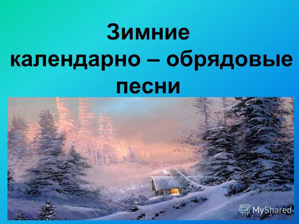 Зимние календарно – обрядовые песни