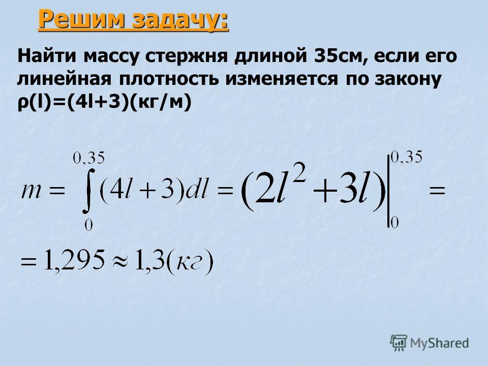 Решим задачу: Найти массу стержня длиной 35см, если его линейная плотность изменяется по закону ρ(l)=(4l+3)(кг/м)