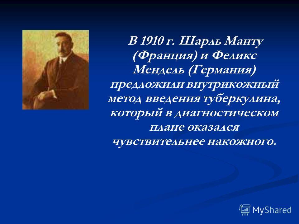В 1910 г. Шарль Манту (Франция) и Феликс Мендель (Германия) предложили внутрикожный метод введения туберкулина, который в диагностическом плане оказался чувствительнее накожного.