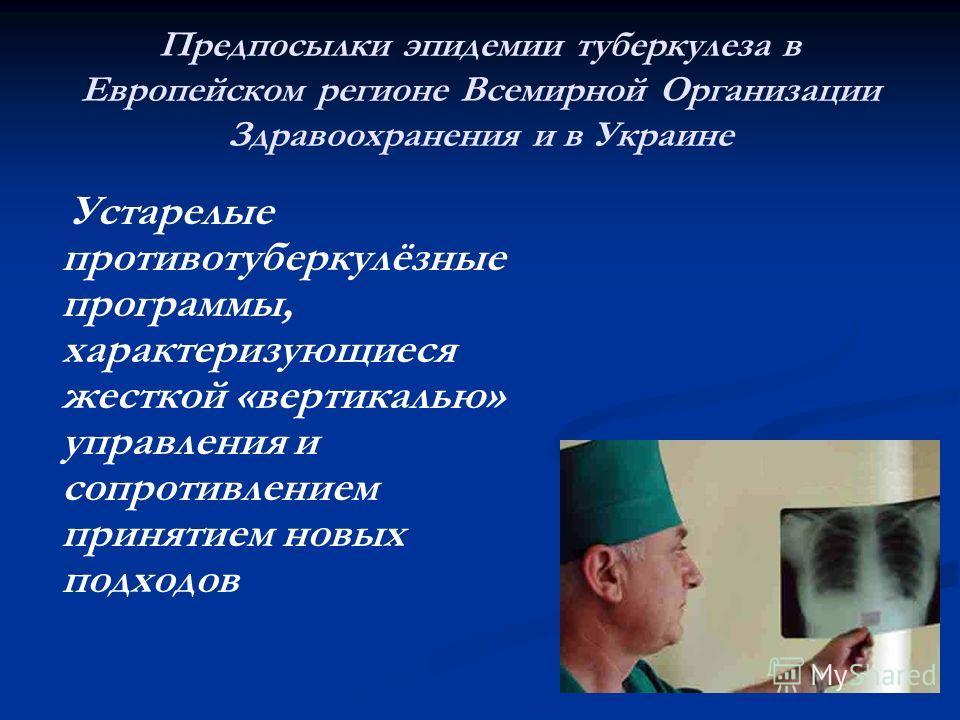 Предпосылки эпидемии туберкулеза в Европейском регионе Всемирной Организации Здравоохранения и в Украине Устарелые противотуберкулёзные программы, характеризующиеся жесткой «вертикалью» управления и сопротивлением принятием новых подходов