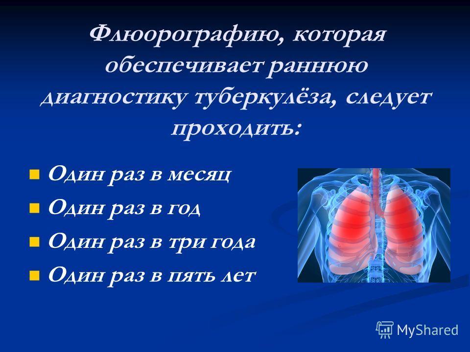 Флюорографию, которая обеспечивает раннюю диагностику туберкулёза, следует проходить: Один раз в месяц Один раз в год Один раз в три года Один раз в пять лет