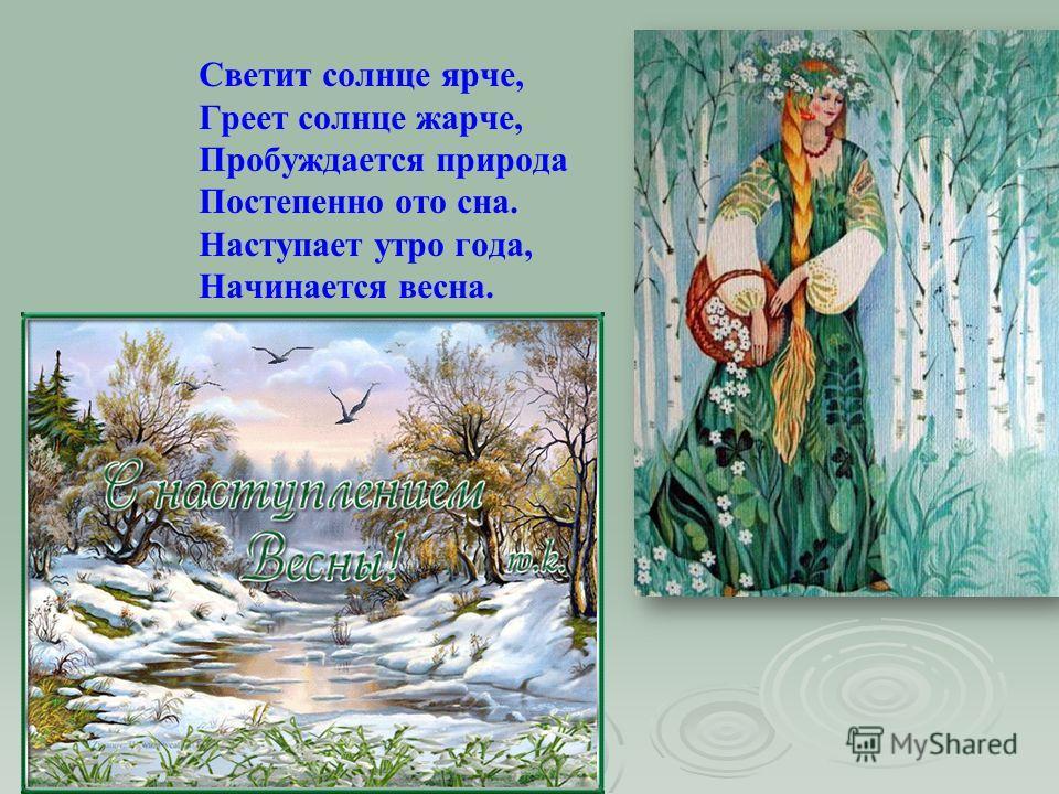Светит солнце ярче, Греет солнце жарче, Пробуждается природа Постепенно ото сна. Наступает утро года, Начинается весна.