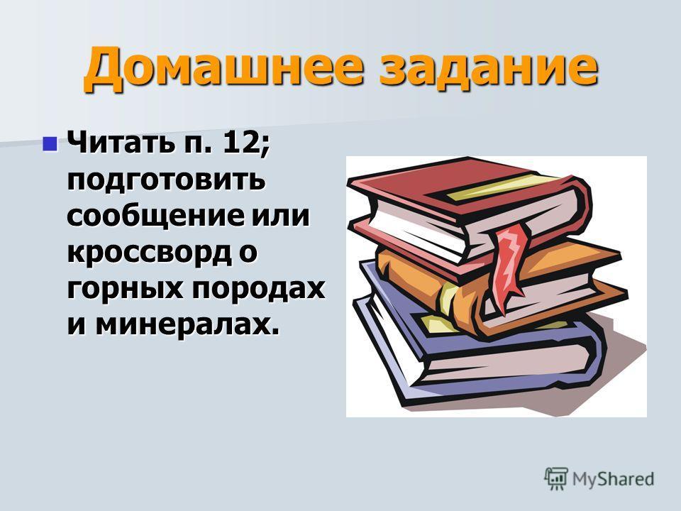 Домашнее задание Читать п. 12; подготовить сообщение или кроссворд о горных породах и минералах. Читать п. 12; подготовить сообщение или кроссворд о горных породах и минералах.