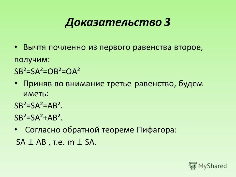 Доказательство 3 Вычтя почленно из первого равенства второе, получим: SB²=SA²=OB²=OA² Приняв во внимание третье равенство, будем иметь: SB²=SA²=AB². SB²=SA²+AB². Согласно обратной теореме Пифагора: SA AB, т.е. m SA.