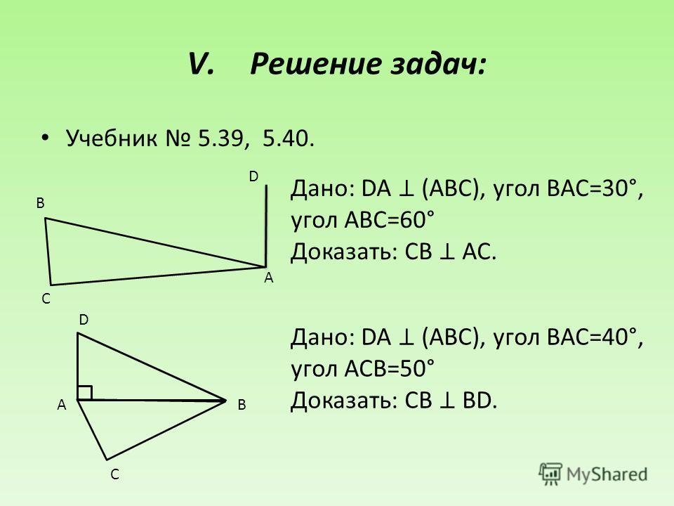 V.Решение задач: Учебник 5.39, 5.40. Дано: DA (ABC), угол BAC=30°, угол ABC=60° Доказать: СВ AC. А B C D Дано: DA (ABC), угол BAC=40°, угол ACB=50° Доказать: СВ BD. АB D C