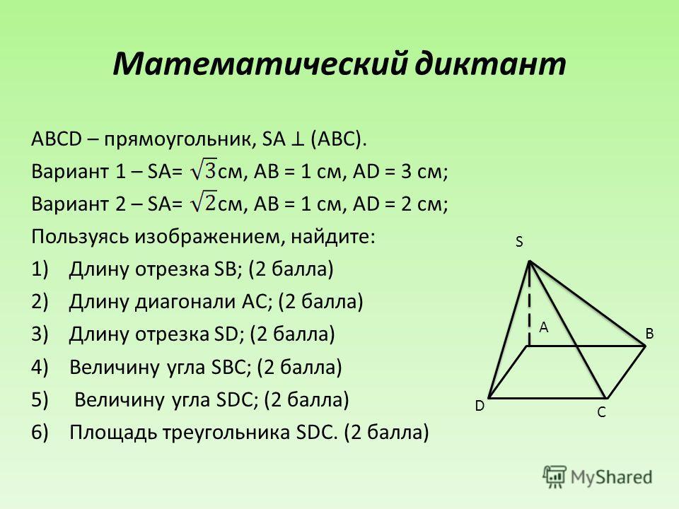 Математический диктант ABCD – прямоугольник, SA (ABC). Вариант 1 – SA= см, AB = 1 см, AD = 3 см; Вариант 2 – SA= см, AB = 1 см, AD = 2 см; Пользуясь изображением, найдите: 1)Длину отрезка SB; (2 балла) 2)Длину диагонали AC; (2 балла) 3)Длину отрезка