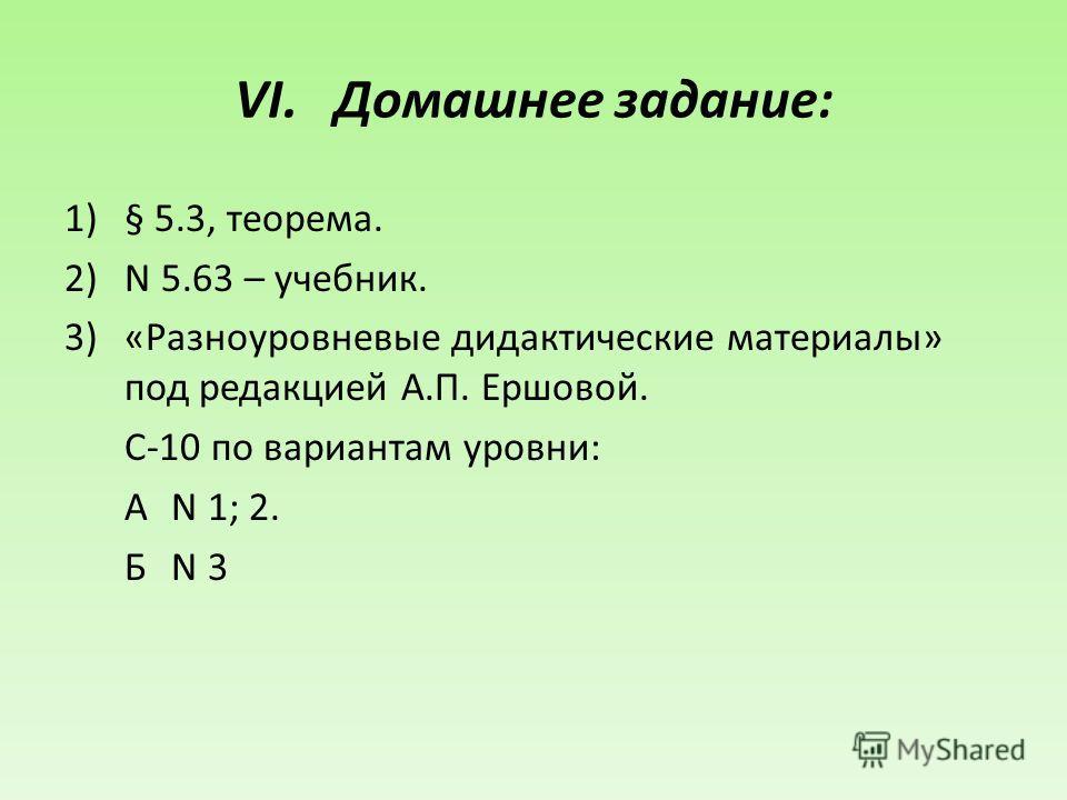VI.Домашнее задание: 1)§ 5.3, теорема. 2)N 5.63 – учебник. 3)«Разноуровневые дидактические материалы» под редакцией А.П. Ершовой. С-10 по вариантам уровни: АN 1; 2. Б N 3